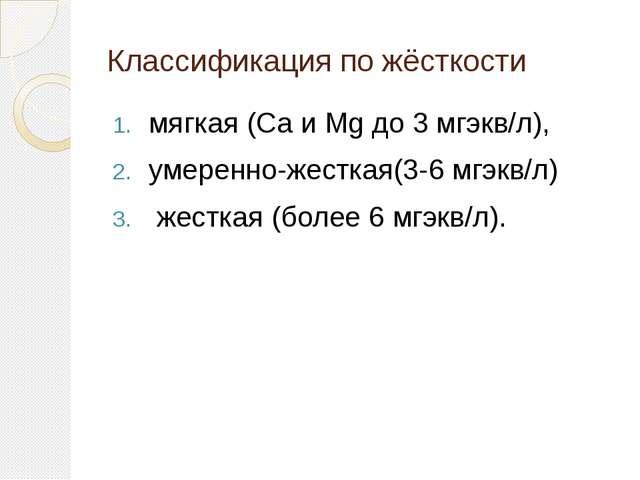 Классификация по жёсткости мягкая (Са и Мg до 3 мгэкв/л), умеренно-жесткая(3-...