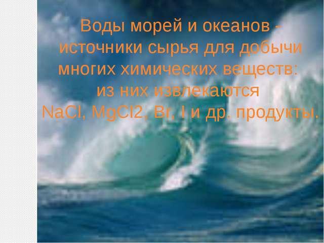 Воды морей и океанов - источники сырья для добычи многих химических веществ:...