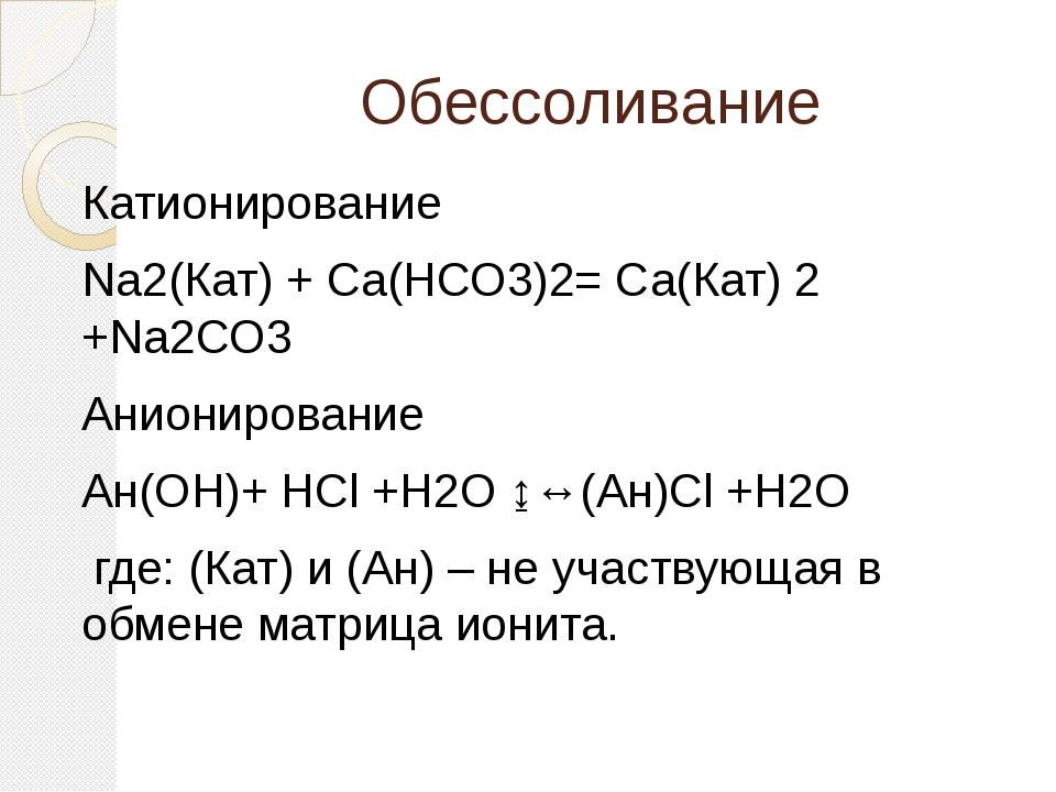 Обессоливание Катионирование Na2(Кат) + Са(НСО3)2= Са(Кат) 2 +Na2CO3 Аниониро...