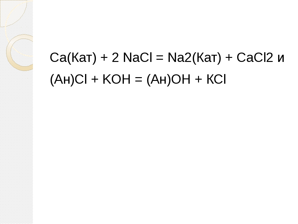 Са(Кат) + 2 NaCl = Na2(Кат) + CaCl2 и (Ан)Cl + KOH = (Ан)ОН + КСl