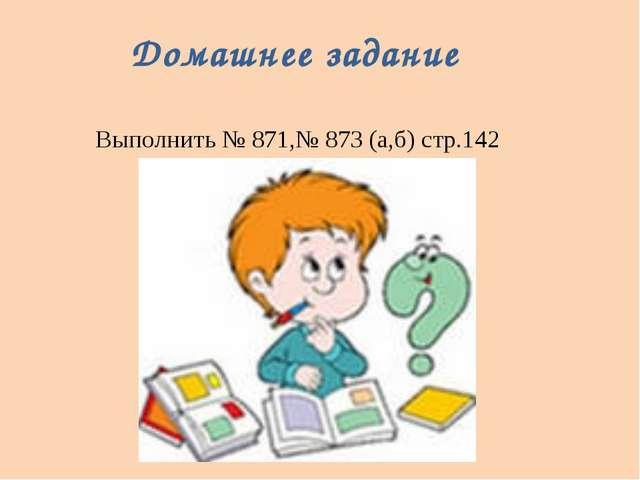 Домашнее задание Выполнить № 871,№ 873 (а,б) стр.142