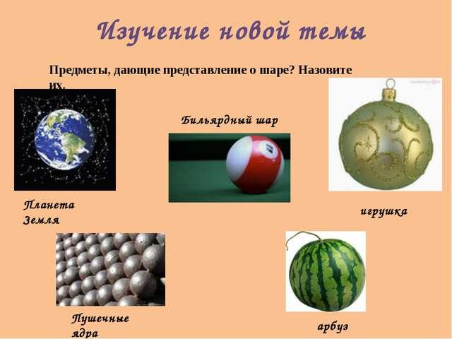 Изучение новой темы Предметы, дающие представление о шаре? Назовите их.