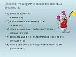 Продолжите теорему о свойствах числовых неравенств: а) если а больше в, то ….