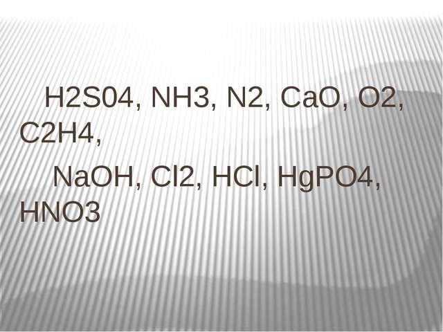 Н2S04, NH3, N2, СаО, О2, С2H4, NaOH, Сl2, HCl, HgPO4, HNO3