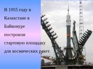 В 1955 году в Казахстане в Байконуре построили стартовую площадку для космиче