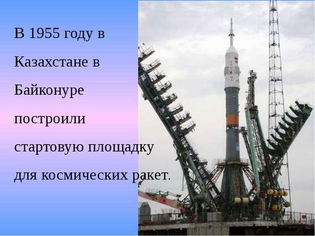 В 1955 году в Казахстане в Байконуре построили стартовую площадку для космиче...