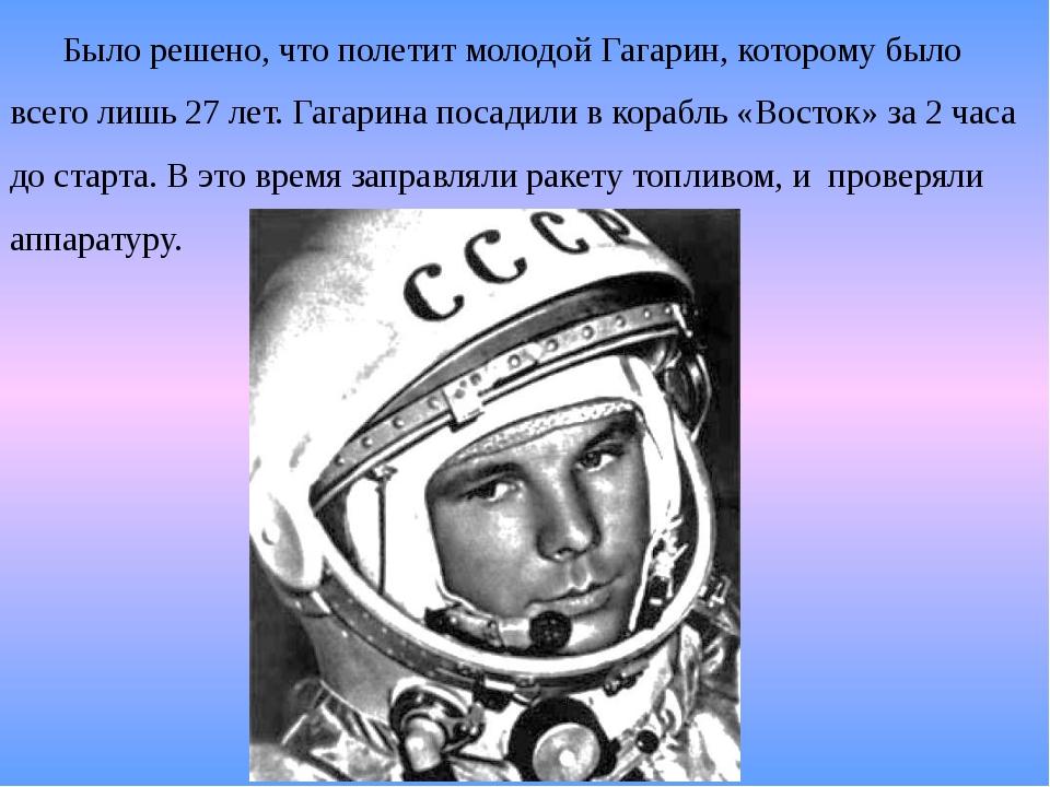 Было решено, что полетит молодой Гагарин, которому было всего лишь 27 лет. Га...