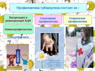 Профилактика туберкулеза состоит из : Вакцинация и ревакцинация БЦЖ Санитарна