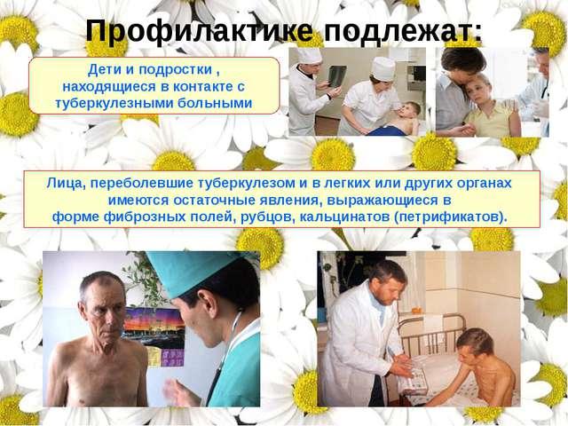 Профилактике подлежат: Дети и подростки , находящиеся в контакте с туберкулез...