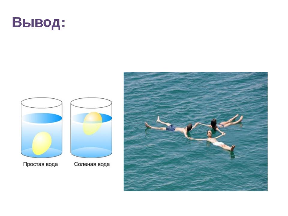 Вывод: Частички соли находящихся в воде не дают утонуть яйцу, поэтому человек...
