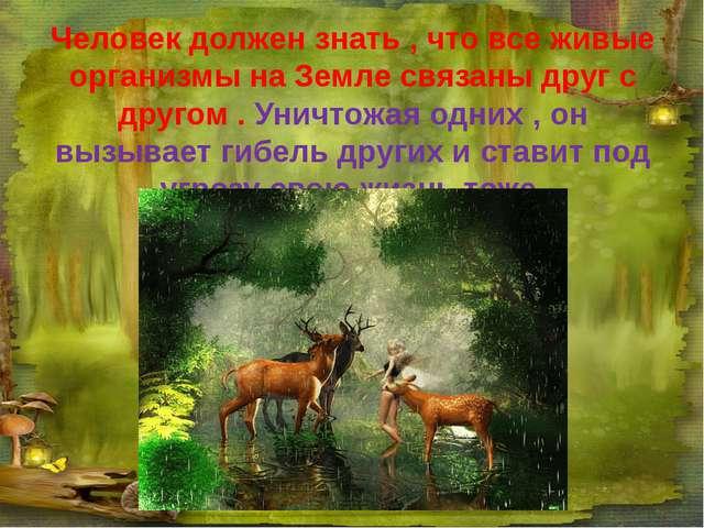 Человек должен знать , что все живые организмы на Земле связаны друг с другом...