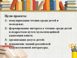 Цели проекта: популяризация чтения среди детей и молодежи; формирование интер