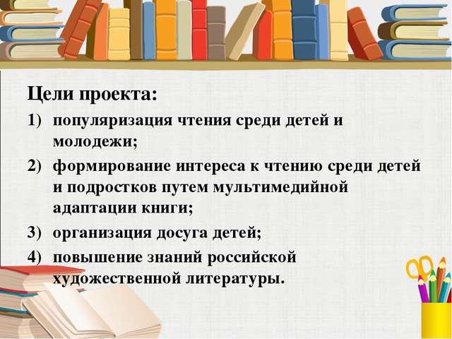 Цели проекта: популяризация чтения среди детей и молодежи; формирование интер...