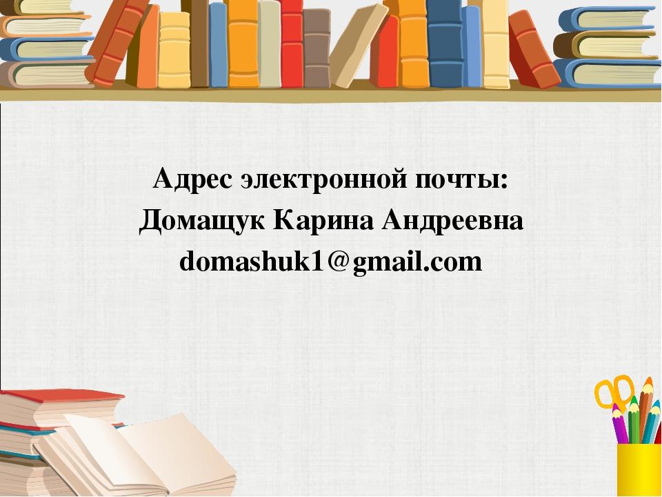 Адрес электронной почты: Домащук Карина Андреевна domashuk1@gmail.com
