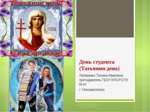 День студента (Татьянин день) Лепешенко Татьяна Ивановна преподаватель ГБОУ Н