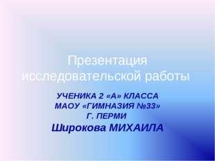 Презентация исследовательской работы УЧЕНИКА 2 «А» КЛАССА МАОУ «ГИМНАЗИЯ №33»