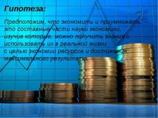 Гипотеза: Предположим, что экономить и приумножать, – это составные части нау