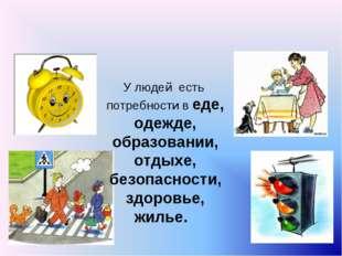 У людей есть потребности в еде, одежде, образовании, отдыхе, безопасности, з