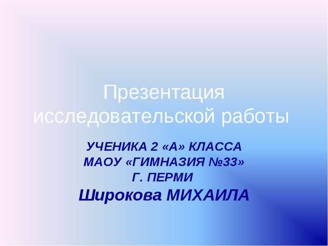 Презентация исследовательской работы УЧЕНИКА 2 «А» КЛАССА МАОУ «ГИМНАЗИЯ №33»...