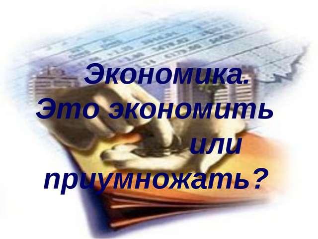 Экономика. Это экономить или приумножать?