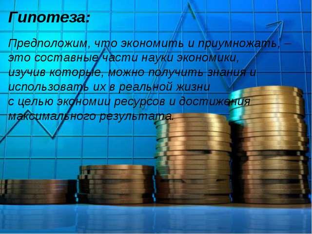 Гипотеза: Предположим, что экономить и приумножать, – это составные части нау...