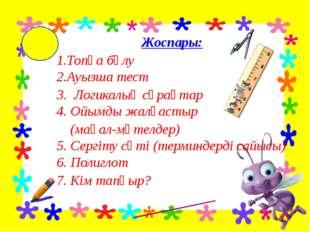 Жоспары: 1.Топқа бөлу 2.Ауызша тест 3. Логикалық сұрақтар 4. Ойымды жалғасты