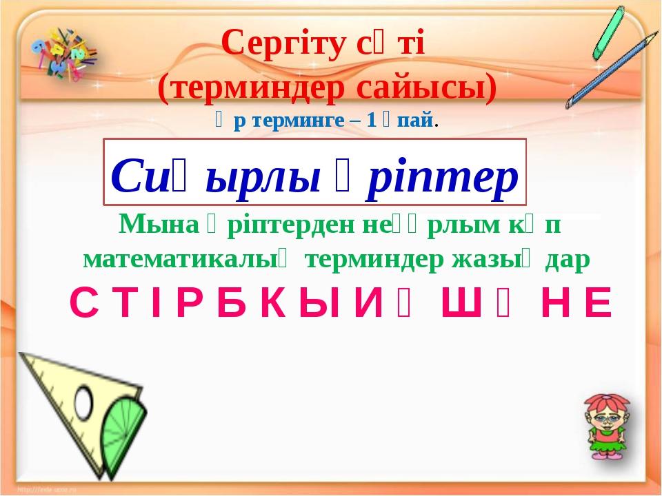 Сергіту сәті (терминдер сайысы) Әр терминге – 1 ұпай. Мына әріптерден неғұрлы...