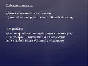 2. Дамытушылық: а) математмкалық көзқарасын; ә) есепті түсіндіруде сөйлеу қ