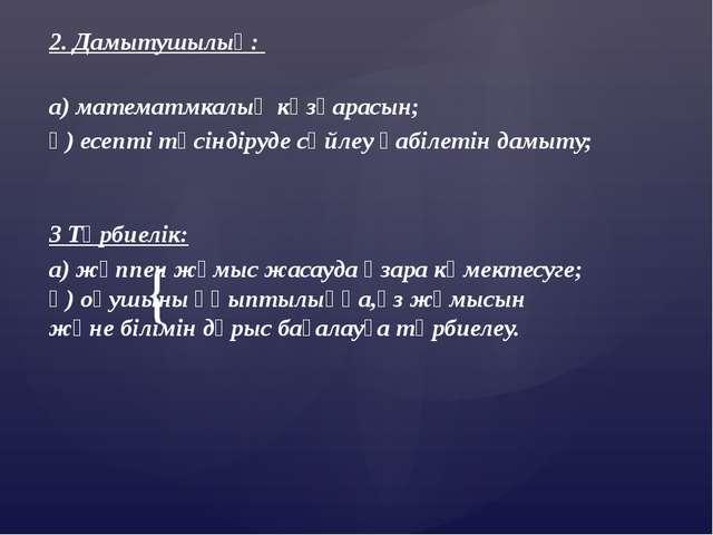 2. Дамытушылық: а) математмкалық көзқарасын; ә) есепті түсіндіруде сөйлеу қ...