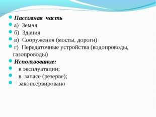 Пассивная часть а) Земля б) Здания в) Сооружения (мосты, дороги) г) Передаточ