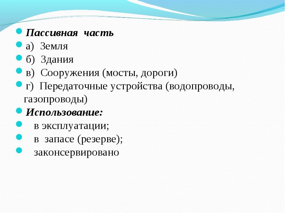 Пассивная часть а) Земля б) Здания в) Сооружения (мосты, дороги) г) Передаточ...