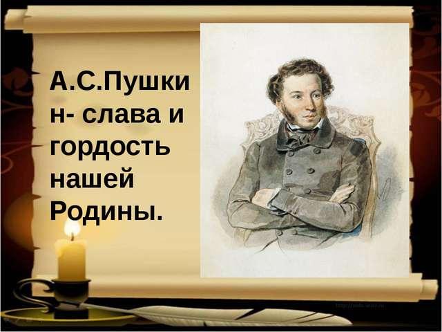А.С.Пушкин- слава и гордость нашей Родины.