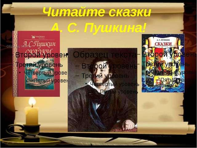 Читайте сказки А. С. Пушкина!