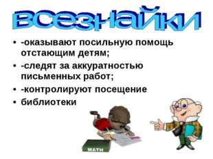 -оказывают посильную помощь отстающим детям; -следят за аккуратностью письме