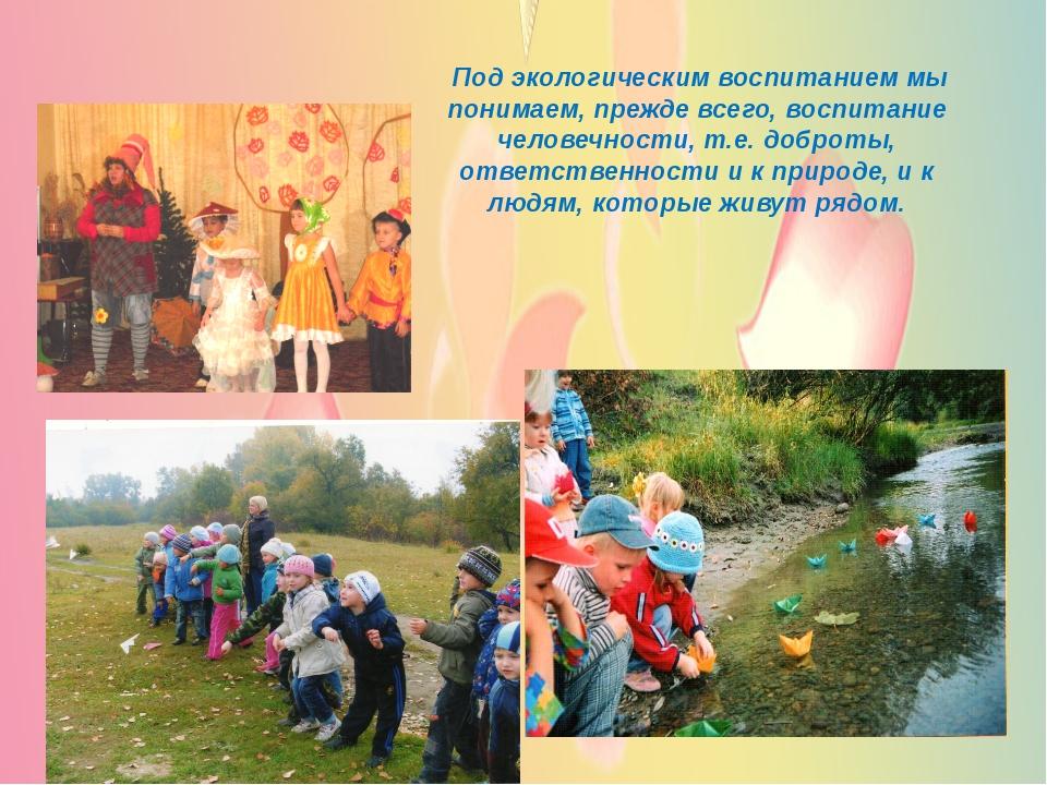 Под экологическим воспитанием мы понимаем, прежде всего, воспитание человечн...