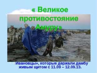 «Ивановцы», которые держали дамбу живым щитом с 11.09 – 12.09.13.