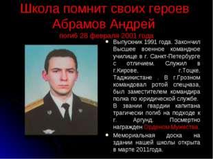 Школа помнит своих героев Абрамов Андрей погиб 28 февраля 2001 года Выпускник
