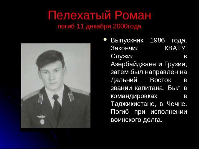 Пелехатый Роман погиб 11 декабря 2000года Выпускник 1986 года. Закончил КВАТУ...