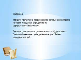 Задание 2 Найдите причастия в предложениях, которые мы запишем в тетрадях и