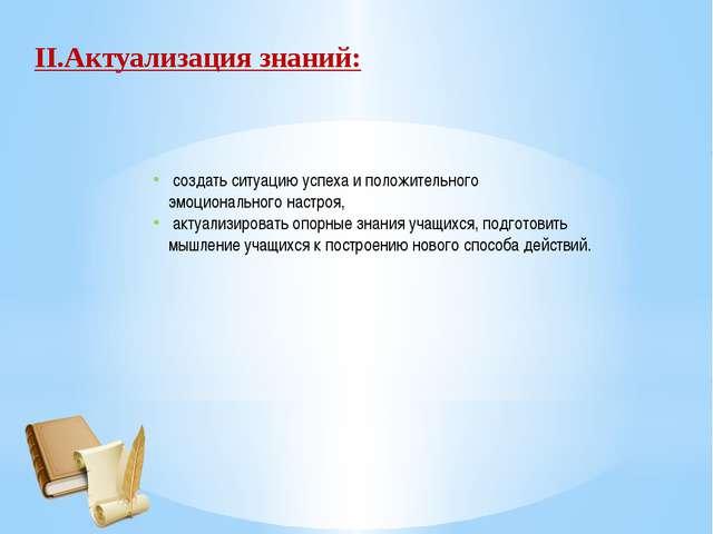 II.Актуализация знаний: создать ситуацию успеха и положительного эмоционально...