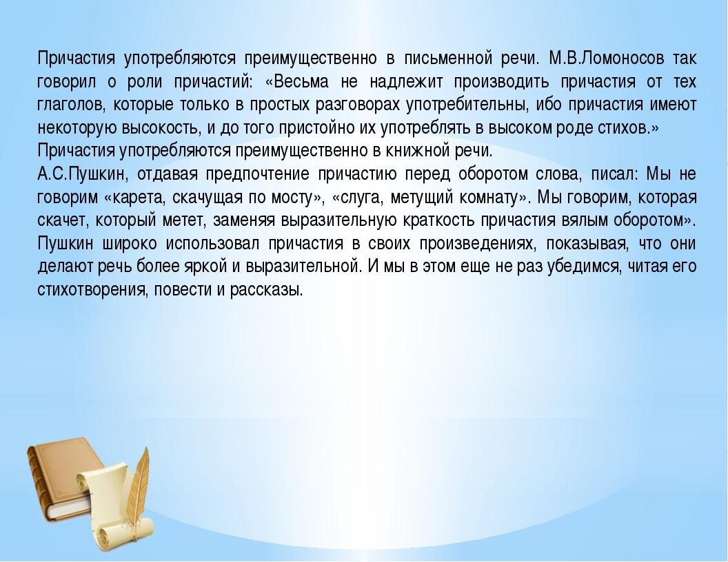 Причастия употребляются преимущественно в письменной речи. М.В.Ломоносов так...