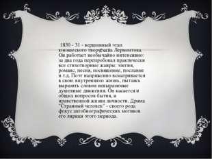 В 1830 - 31 - вершинный этап юношеского творчества Лермонтова. Он работает не