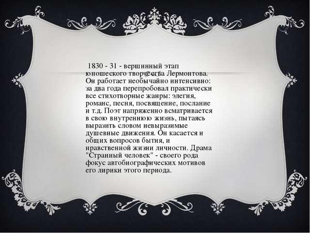 В 1830 - 31 - вершинный этап юношеского творчества Лермонтова. Он работает не...