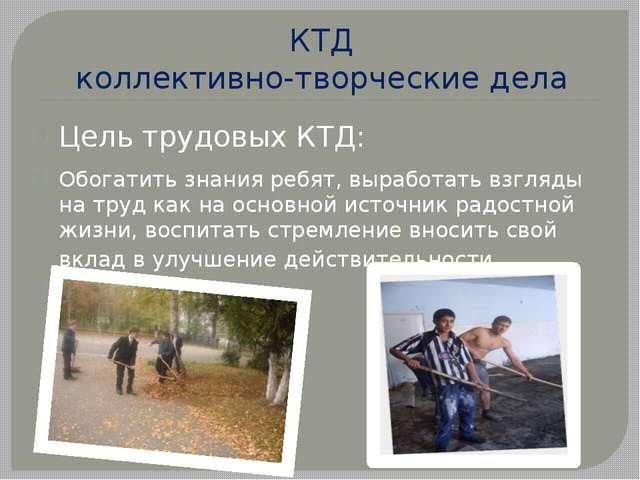 КТД коллективно-творческие дела Цель трудовых КТД: Обогатить знания ребят, вы...