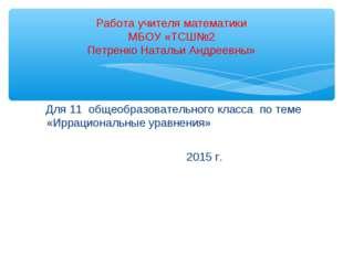 Для 11 общеобразовательного класса по теме «Иррациональные уравнения» 2015 г