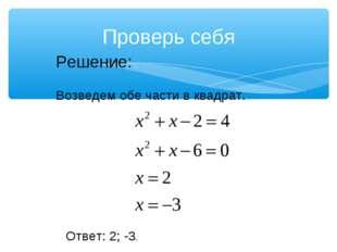 Проверь себя Решение: Возведем обе части в квадрат. Ответ: 2; -3.