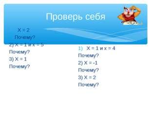 Проверь себя Х = 2 Почему? 2) Х = 1 и х = 5 Почему? 3) Х = 1 Почему? Х = 1 и