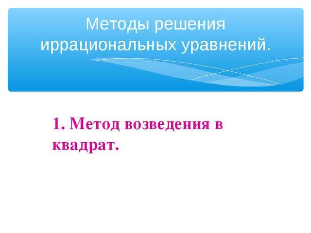 Методы решения иррациональных уравнений. 1. Метод возведения в квадрат.