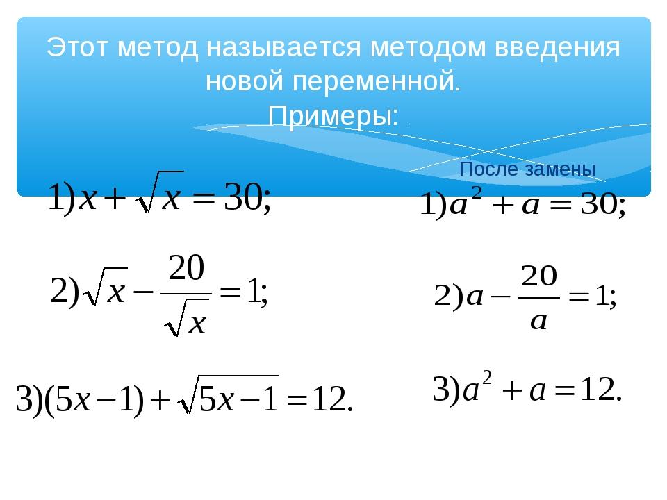 Этот метод называется методом введения новой переменной. Примеры: После замены