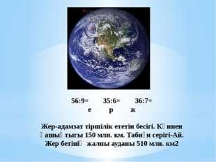 56:9=35:6=36:7= ерж Жер-адамзат тіршілік ететін бесігі. Күннен қашықт